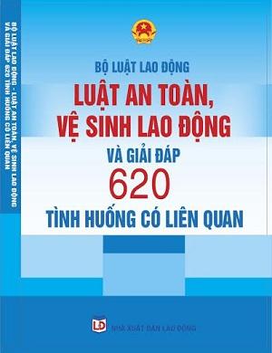 Bộ luật lao động, luật an toàn vệ sinh lao động và giải đáp 620 tình huống có liên quan