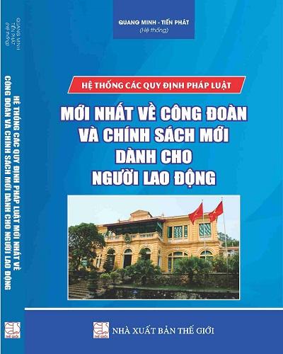 Sách Hệ Thống Các Quy Định Pháp Luật Mới Nhất Về Công Đoàn Và Chính Sách Mới Dành Cho Người Lao Động