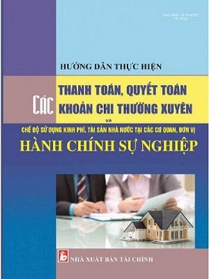 Sách hướng dẫn thực hiện thanh toán, quyết toán các khoản chi thường xuyên và chế độ sử dụng kinh phí, tài sản nhà nước tại các cơ quan, đơn vị hành chính sự nghiệp